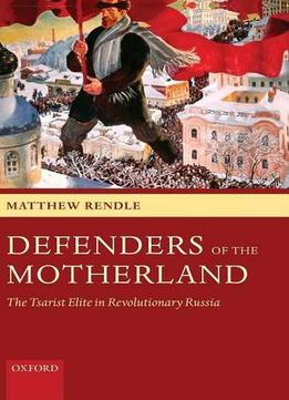 Download Defenders Of The Motherland: The Tsarist Elite In Revolutionary Russia By Matthew Rendle
