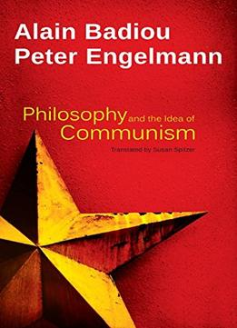 Download Philosophy & The Idea Of Communism: Alain Badiou In Conversation With Peter Engelmann
