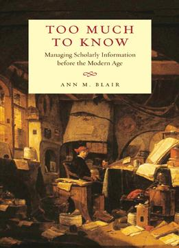 Download Too Much To Know: Managing Scholarly Information Before The Modern Age