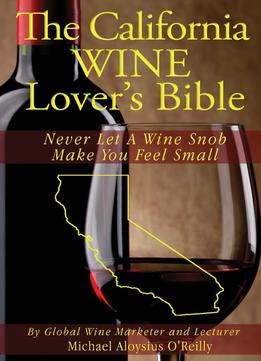 Download The California Wine Lover's Bible: Never Let A Wine Snob Make You Feel Small