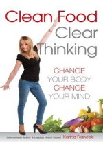 Clean Food Clear Thinking: Change Your Body, Change Your Mind