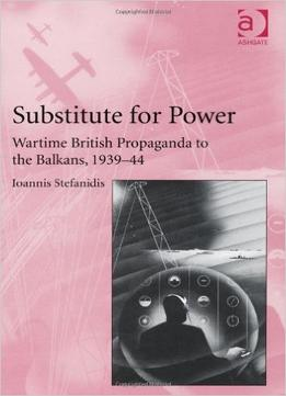 Download Substitute For Power: Wartime British Propaganda To The Balkans, 1939-44