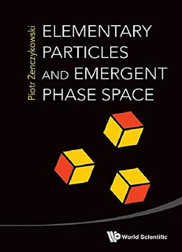 Download Elementary Particles & Emergent Phase Space