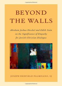 Download Beyond The Walls: Abraham Joshua Heschel & Edith Stein On The Significance Of Empathy For Jewish-christian Dialogue
