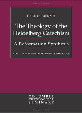 Download The Theology Of The Heidelberg Catechism: A Reformation Synthesis