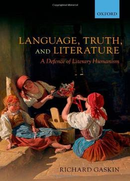 Download Language, Truth, & Literature: A Defence Of Literary Humanism