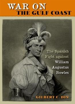 Download War On The Gulf Coast: The Spanish Fight Against William Augustus Bowles