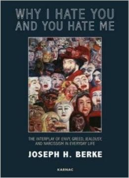 Download Why I Hate You & You Hate Me: The Interplay Of Envy, Greed, Jealousy & Narcissism In Everyday Life