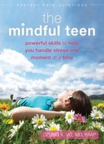 The Mindful Teen: Powerful Skills to Help You Handle Stress One Moment at a Time