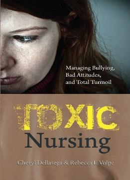 Download Toxic Nursing : Managing Bullying, Bad Attitudes, & Total Turmoil