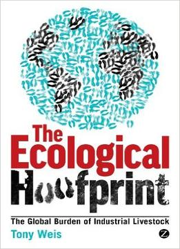 Download The Ecological Hoofprint: The Global Burden Of Industrial Livestock