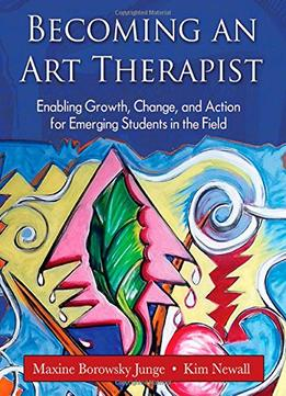 Download Becoming An Art Therapist: Enabling Growth, Change, & Action For Emerging Students In The Field