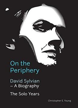 Download On The Periphery: David Sylvian – A Biography: The Solo Years