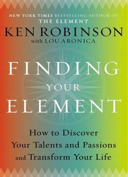 Download Finding Your Element: How To Discover Your Talents & Passions & Transform Your Life