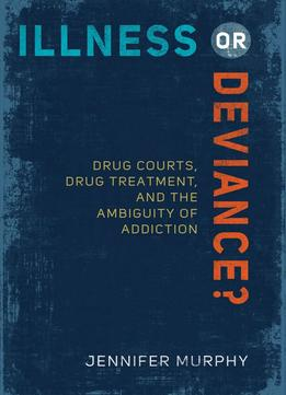 Download Illness Or Deviance?: Drug Courts, Drug Treatment, & The Ambiguity Of Addiction