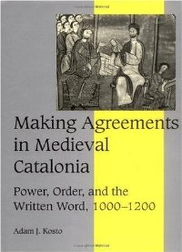 Download Making Agreements in Medieval Catalonia: Power, Order, & the Written Word, 1000-1200