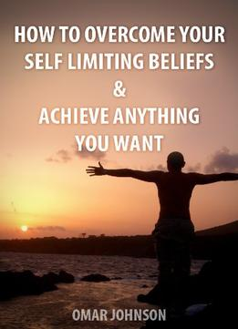 Download How To Overcome Your Self-limiting Beliefs & Achieve Anything You Want