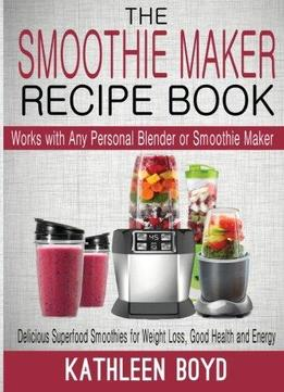 Download The Smoothie Maker Recipe Book: Delicious Superfood Smoothies For Weight Loss, Good Health & Energy