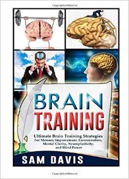 Download Brain Training: Ultimate Brain Training Strategies For Memory Improvement, Concentration, Mental Clarity, Neuroplasticity, & Mind Power