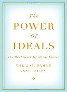 Download The Power Of Ideals: The Real Story Of Moral Choice