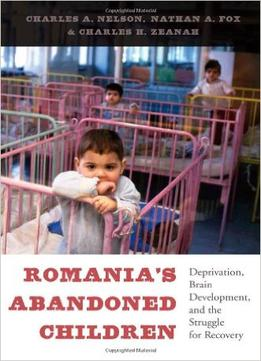 Download Romania's Abandoned Children: Deprivation, Brain Development, & The Struggle For Recovery