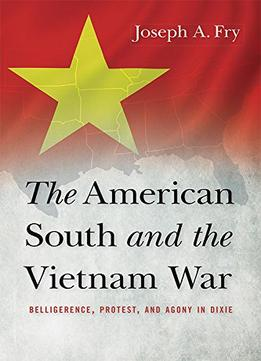 Download The American South & The Vietnam War: Belligerence, Protest, & Agony In Dixie
