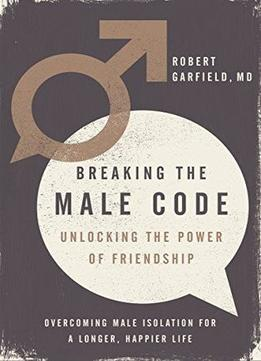 Download Breaking The Male Code: Unlocking The Power Of Friendship