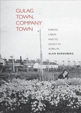 Download Gulag Town, Company Town: Forced Labor & Its Legacy In Vorkuta