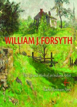 Download William J. Forsyth: The Life & Work Of An Indiana Artist