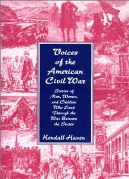 Download Voices Of The American Civil War: Stories Of Men, Women, & Children Who Lived Through The War Between The States