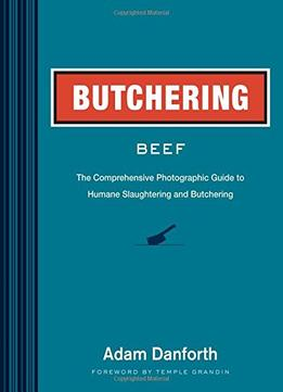 Download Butchering Beef: The Comprehensive Photographic Guide To Humane Slaughtering & Butchering