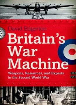 Download Britain's War Machine: Weapons, Resources, & Experts In The Second World War