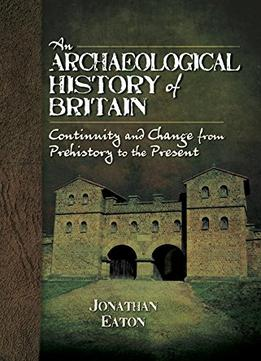 Download An Archaeological History Of Britain: Continuity & Change From Prehistory To The Present