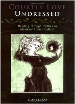 Download Courtly Love Undressed: Reading Through Clothes In Medieval French Culture (middle Ages Series)