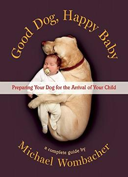Download ebook Good Dog, Happy Baby: Preparing Your Dog For The Arrival Of Your Child