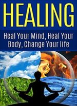 Healing : Heal Your Mind, Heal Your Body: Change Your Life