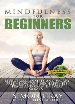 Download Mindfulness For Beginners: Live Stress, Anxiety & Worry Free – How To Find Peace, Happiness & Calm In Every Moment