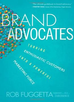 Download Brand Advocates: Turning Enthusiastic Customers Into A Powerful Marketing Force