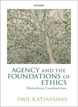 Download Agency & The Foundations Of Ethics: Nietzschean Constitutivism
