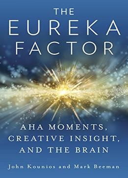 Download The Eureka Factor: Aha Moments, Creative Insight, & The Brain