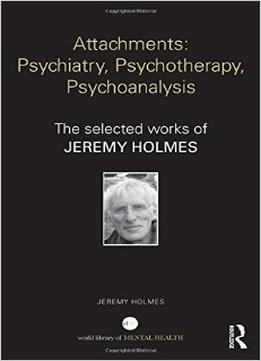 Download Attachments – Psychiatry, Psychotherapy, Psychoanalysis: The Selected Works Of Jeremy Holmes