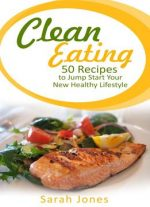 Clean Eating: 50 Recipes To Jump Start Your New Healthy Lifestyle