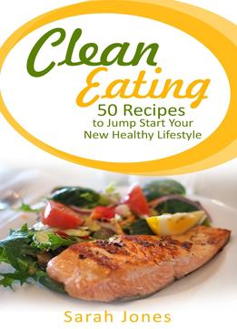 Download Clean Eating: 50 Recipes To Jump Start Your New Healthy Lifestyle