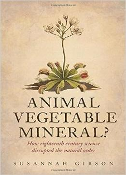 Download Animal, Vegetable, Mineral?: How Eighteenth-century Science Disrupted The Natural Order