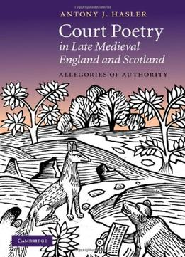 Download Court Poetry In Late Medieval England & Scotland: Allegories Of Authority