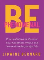 Be Phenomenal: Practical Steps To Discover Your Greatness Within And Live A More Purposeful Life