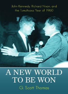 Download A New World To Be Won: John Kennedy, Richard Nixon, & The Tumultuous Year Of 1960