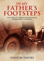 In My Father's Footsteps: With The 53rd Welsh Division From Normandy