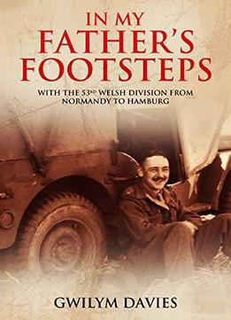 Download In My Father's Footsteps: With The 53rd Welsh Division From Normandy