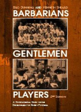 Download Barbarians, Gentlemen & Players: A Sociological Study Of The Development Of Rugby Football